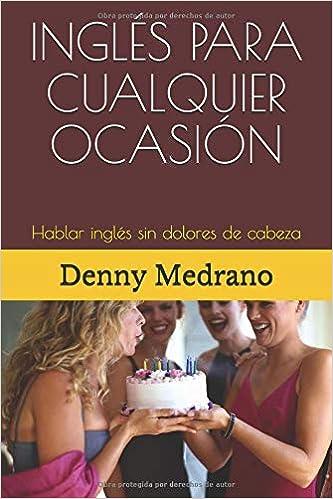 INGLÉS PARA CUALQUIER OCASIÓN: Hablar inglés sin dolores de cabeza: Amazon.es: Denny Medrano: Libros