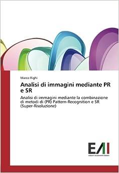 Book Analisi di immagini mediante PR e SR: Analisi di immagini mediante la combinazione di metodi di (PR) Pattern-Recognition e SR (Super-Risoluzione) (Italian Edition)