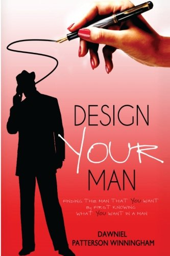Design Your Man: Finding the Man That You Want By First Knowing What You Want In A Man