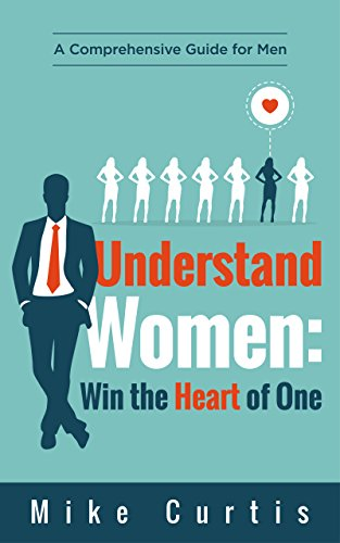 Understand Women: Win the Heart of One: A Comprehensive Guide for Men (relationship advice for men, dating advice for men, actionable wisdom) (Best Place To Meet Christian Singles)