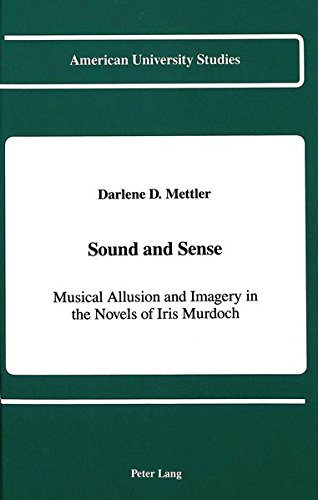 Sound and Sense: Musical Allusion and Imagery in the Novels of Iris Murdoch (American University Studies)
