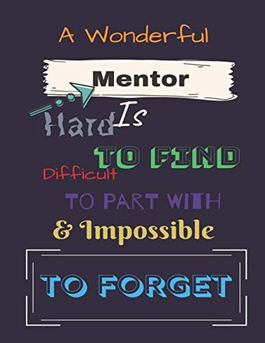 A Wonderful Mentor Is: Hard to find Difficult to Part with & impossible to Forget: Great as Mentor Journal/Organizer/Practitioner Gift(110 pages, Wide Ruled, 8.5 x 11) (Premium Corporate Gifts)