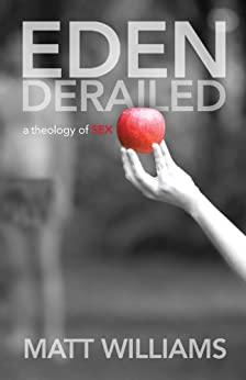 Eden Derailed: a Theology of SEX by [Williams, Matt]