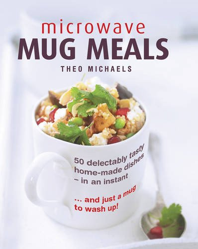 Microwave Mug Meals: 50 Delectably Tasty Home-Made Dishes In An Instant... And Just A Mug To Wash Up