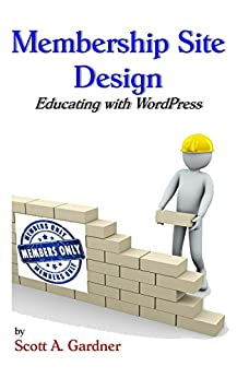 Membership Site Design: Educating With WordPress by [Gardner, Scott]