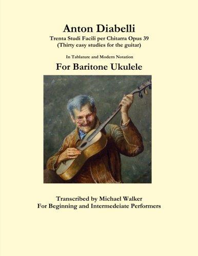 Anton Diabelli: Trenta Studi Facili per Chitarra Opus 39 (Thirty easy studies for the guitar) In Tablature and Modern Notation For Baritone Ukulele