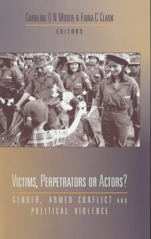 Victims, Perpetrators or Actors: Gender, Armed Conflict and Political Violence by Caroline O.N. Moser and Fiona C. Clark (ed) (2001-01-04)