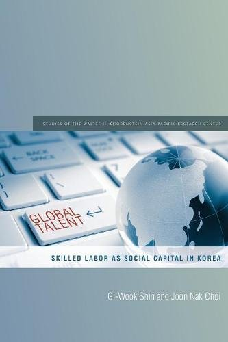 Global Talent: Skilled Labor as Social Capital in Korea (Studies of the Walter H. Shorenstein Asia-Pacific Research Center)