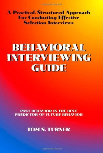 By Tom S. Turner Behavioral Interviewing Guide: A Practical, Structured Approach For Conducting Effective Selection I [Spiral-bound]
