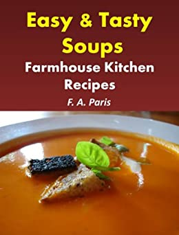Easy & Tasty Soups: Farmhouse Kitchen Recipes (Cookbook Updated to include Tasty Slow Cooker Recipes) by [Paris, F A]