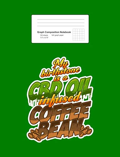 Graph Composition Notebook: My Birthstone Is A CBD Oil Infused Coffee Bean Funny Gift - Green Math, Physics, Science Exercise Book - Back To School ... Teens, Boys, Girls - 7.5'x9.75' 100 pages