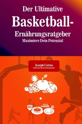 Der Ultimative Basketball-Ernahrungsratgeber: Maximiere Dein Potenzial Taschenbuch – 19. Juli 2014 1500578630 Sports Basketball - General Sports & Recreation