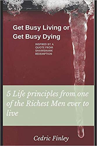Get Busy Living Or Get Busy Dying Inspired From A Quote From Shawshank Redemption 5 Life Principles Finley Cedric 9781795505536 Amazon Com Books