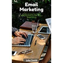 Email Marketing: How to Increase Your E-Mail Marketing Profits by 100% Using a Simple Formula