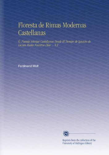 Floresta de Rimas Modernas Castellanas: Ó, Poesiás Selectas Castellanas Desde El Tiempo de Ignacio de Luzan Hasta Nuestros Días ... V.2 (Spanish Edition)