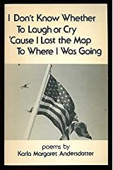 I Don't Know Whether to Laugh or Cry 'Cause I Lost the Map to Where I Was Going: Poems.
