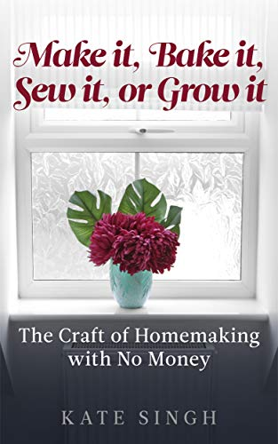 Make it, Bake it, Sew it, or Grow it.: The craft of homemaking with no money by [Singh, Kate]
