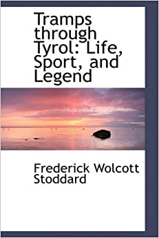 Book Tramps through Tyrol: Life, Sport, and Legend by Frederick Wolcott Stoddard (2009-02-11)