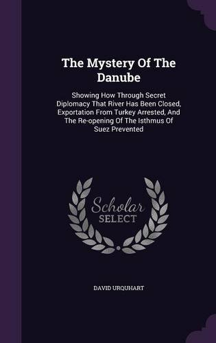 The Mystery Of The Danube: Showing How Through Secret Diplomacy That River Has Been Closed, Exportation From Turkey Arrested, And The Re-opening Of The Isthmus Of Suez Prevented PDF