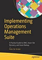 Implementing Operations Management Suite: A Practical Guide to OMS, Azure Site Recovery, and Azure Backup Front Cover