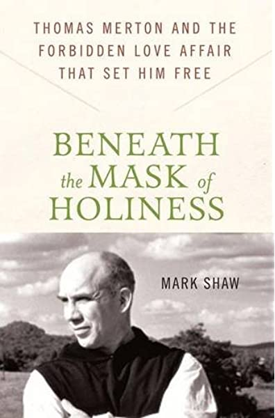 Beneath The Mask Of Holiness Thomas Merton And The Forbidden Love Affair That Set Him Free Shaw Mark 9780230616530 Amazon Com Books