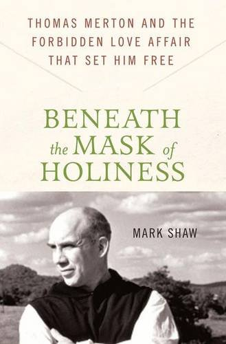 Beneath the Mask of Holiness: Thomas Merton and the Forbidden Love Affair that Set Him Free