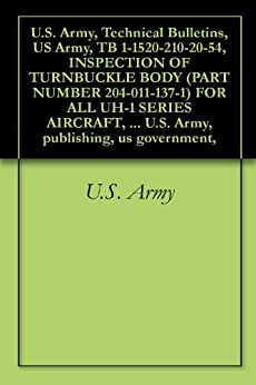 U.S. Army, Technical Bulletins, US Army, TB 1-1520-210-20-54, INSPECTION OF TURNBUCKLE BODY (PART NUMBER 204-011-137-1) FOR ALL UH-1 SERIES AIRCRAFT, military ... U.S. Army, publishing, us government, by [U.S. Army, U.S. Military, U.S. Government, D. Kvasnicka, U.S. Department of Defense]