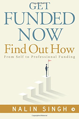 Get Funded Now: Find Out How: From Self to Professional Funding