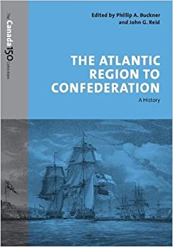The Atlantic Region to Confederation: A History (The Canada 150 Collection)
