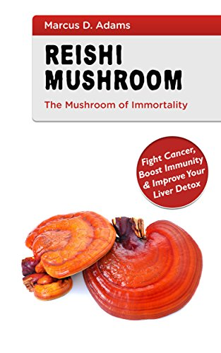 Reishi Mushroom - The Mushroom of Immortality: Fight Cancer, Boost Immunity & Improve Your Liver Detox by [Adams, Marcus D.]