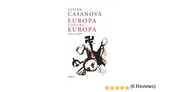 Europa contra Europa, 1914-1945 eBook: Casanova, Julián: Amazon.es ...