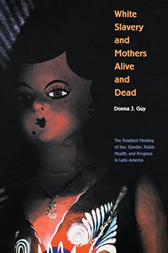 White Slavery and Mothers Alive and Dead: The Troubled Meeting of Sex, Gender, Public Health, and Progress in Latin Amer
