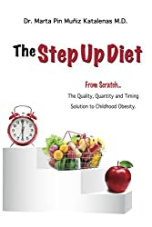 The Step Up Diet: From Scratch ... The Quality, Quantity and Timing Solution to Childhood Obesity