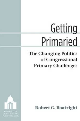 Getting Primaried: The Changing Politics of Congressional Primary Challenges (Legislative Politics And Policy Making)
