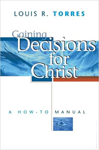 Gaining Decisions for Christ: A How-To Manual: Louis R. Torres ...