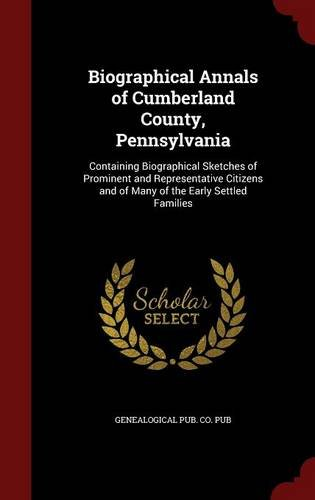 Biographical Annals of Cumberland County, Pennsylvania: Containing Biographical Sketches of Prominent and Representative Citizens and of Many of the Early Settled Families pdf