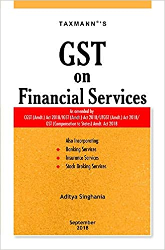 GST on Financial Services-As Amended by CGST (Amdt.) Act 2018/IGST (Amdt.) Act 2018/UTGST (Amdt.) Act 2018/GST (Compensation to States) Amdt. Act 2018 (September 2018 Edition)