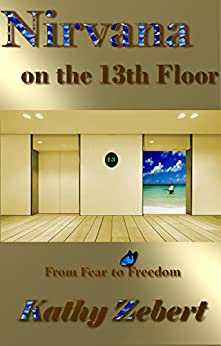 Nirvana on the 13th Floor: From Fear to Freedom by [Zebert, Kathy]