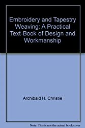Embroidery and Tapestry Weaving: A Practical Text-Book of Design and Workmanship