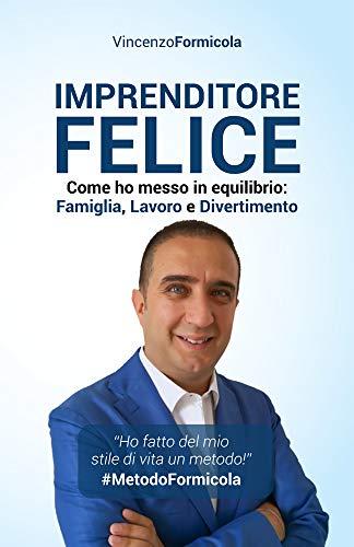 Imprenditore Felice: Come ho messo in equilibrio: Famiglia, Lavoro e Divertimento (Italian Edition)