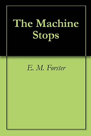 the machine stops e.m. forster essays A striking example is e m forster's dystopian story the machine stops (1909), which deserves renewed attention as the computer age accelerates and as the breakup of the soviet union may make orwell's world of totalitarian control and fear, 1984, seem less imminent than forster's of satisfied individuals sitting, before their networked .