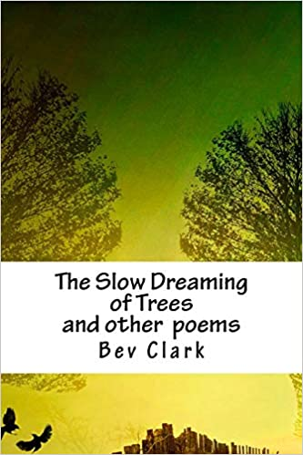 The Slow Dreaming of Trees    and other poems: Bev Clark