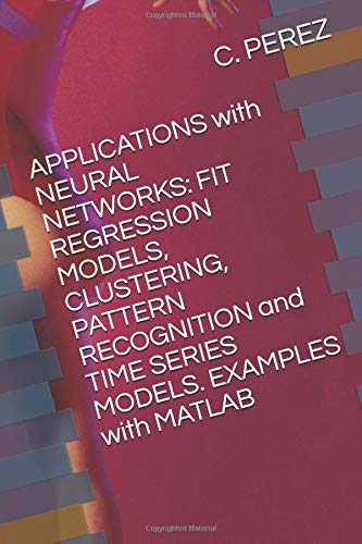 APPLICATIONS with NEURAL NETWORKS: FIT REGRESSION MODELS, CLUSTERING, PATTERN RECOGNITION and TIME SERIES MODELS. EXAMPLES with MATLAB