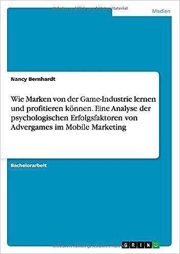 Wie Marken Von Der Game-Industrie Lernen Und Profitieren Konnen. Eine Analyse Der Psychologischen Erfolgsfaktoren Von Advergames Im Mobile Marketing