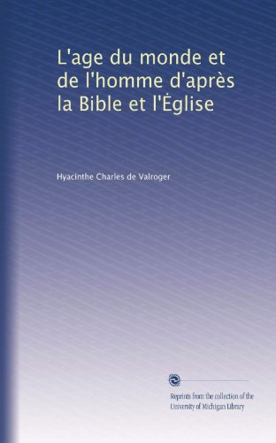 L'age du monde et de l'homme d'après la Bible et l'?glise (French Edition)