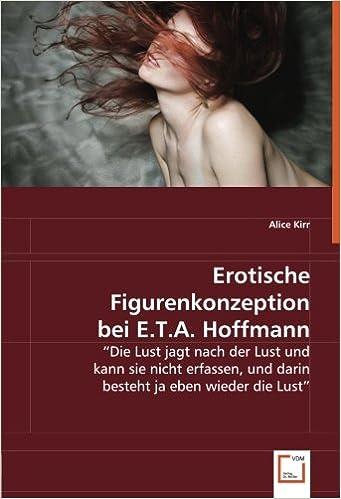 Erotische Figurenkonzeption bei E.T.A. Hoffmann: 'Die Lust jagt nach der Lust und kann sie nicht erfassen, und darin besteht ja eben wieder die Lust'