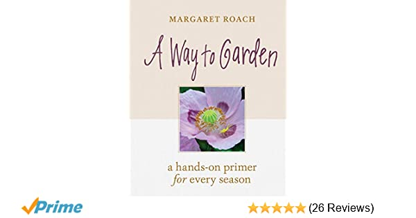 A Way To Garden A Hands On Primer For Every Season Margaret Roach 9781604698770 Amazon Com Books