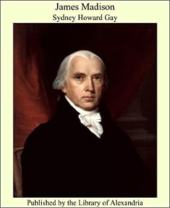 James Madison Kindle Edition By Sydney Howard Gay