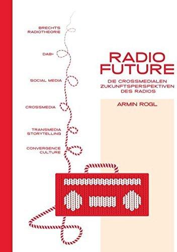 Radio Future: Die crossmedialen Zukunftsperspektiven des Radios by Armin Rogl (2013-08-20)