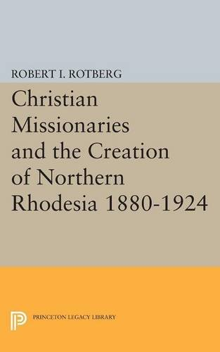 Christian Missionaries and the Creation of Northern Rhodesia 1880-1924 (Princeton Legacy Library) ebook